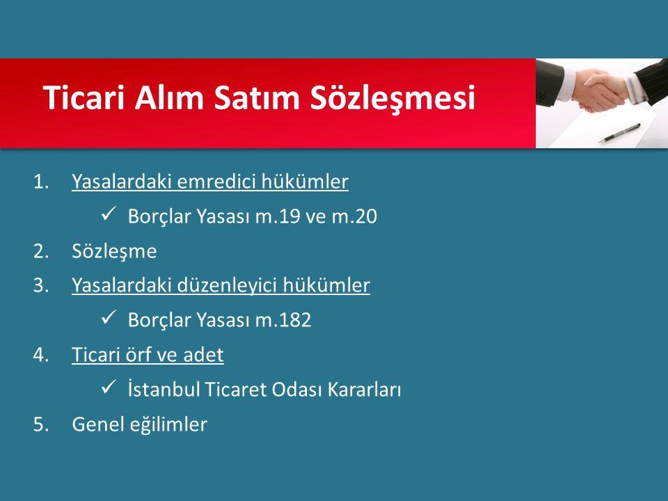 Ticari Alım Satım Sözleşmesi 1.Yasalardaki emredici hükümler Borçlar Yasası m.19 ve m.20 2.Sözleşme 3.Yasalardaki düzenleyici hükümler Borçlar Yasası m.182 4.Ticari örf ve adet İstanbul Ticaret Odası Kararları 5.Genel eğilimler