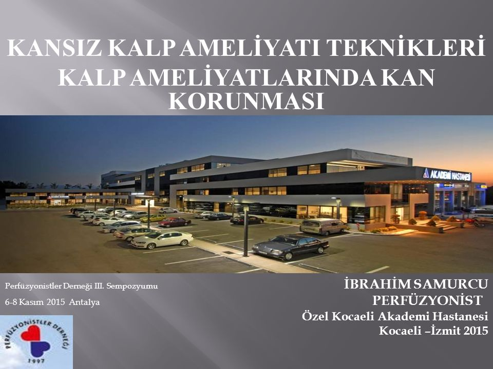 KANSIZ KALP AMELİYATI TEKNİKLERİ KALP AMELİYATLARINDA KAN KORUNMASI Perfüzyonistler Derneği III. Sempozyumu İBRAHİM SAMURCU 6-8 Kasım 2015 Antalya PER