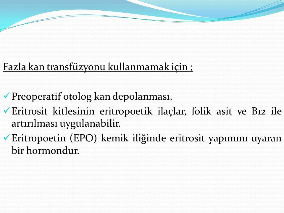 Fazla kan transfüzyonu kullanmamak için ; Preoperatif otolog kan depolanması, Eritrosit kitlesinin eritropoetik ilaçlar, folik asit ve B12 ile artırıl
