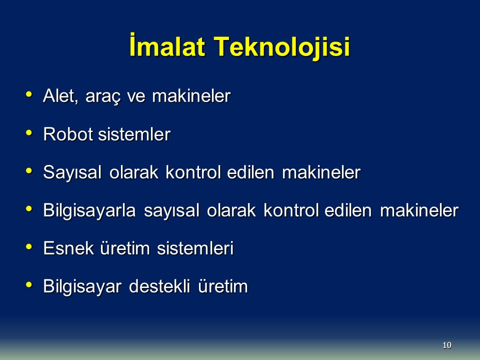 10 İmalat Teknolojisi Alet, araç ve makineler Alet, araç ve makineler Robot sistemler Robot sistemler Sayısal olarak kontrol edilen makineler Sayısal olarak kontrol edilen makineler Bilgisayarla sayısal olarak kontrol edilen makineler Bilgisayarla sayısal olarak kontrol edilen makineler Esnek üretim sistemleri Esnek üretim sistemleri Bilgisayar destekli üretim Bilgisayar destekli üretim