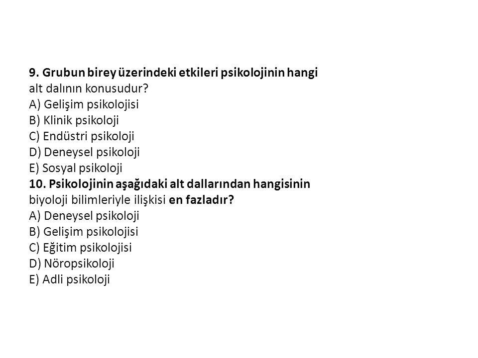 9. Grubun birey üzerindeki etkileri psikolojinin hangi alt dalının konusudur? A) Gelişim psikolojisi B) Klinik psikoloji C) Endüstri psikoloji D) Dene
