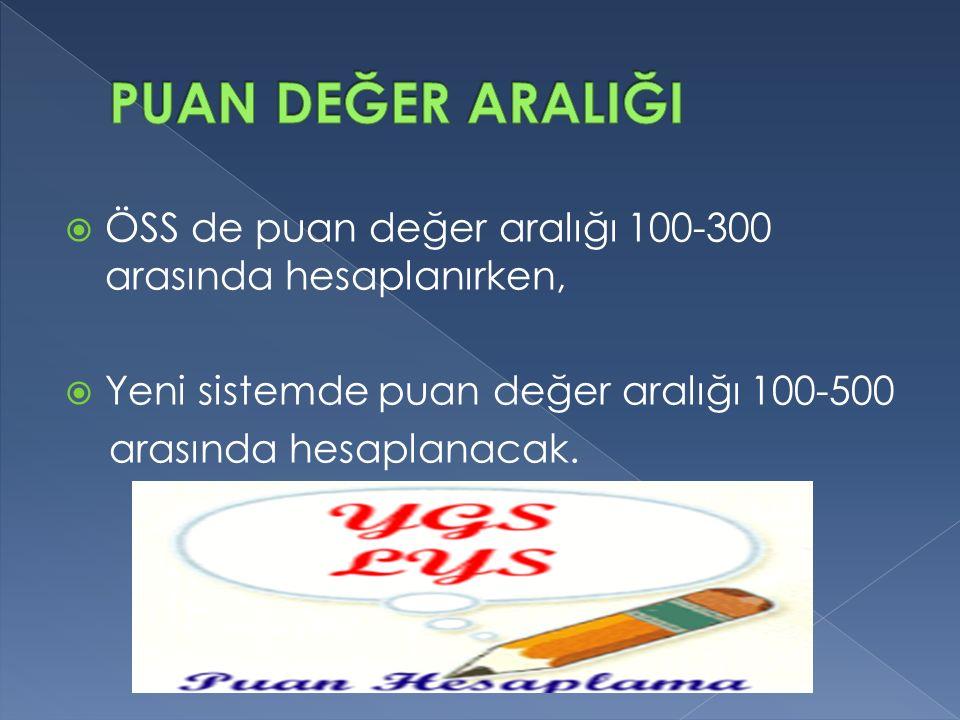  ÖSS de puan değer aralığı 100-300 arasında hesaplanırken,  Yeni sistemde puan değer aralığı 100-500 arasında hesaplanacak.