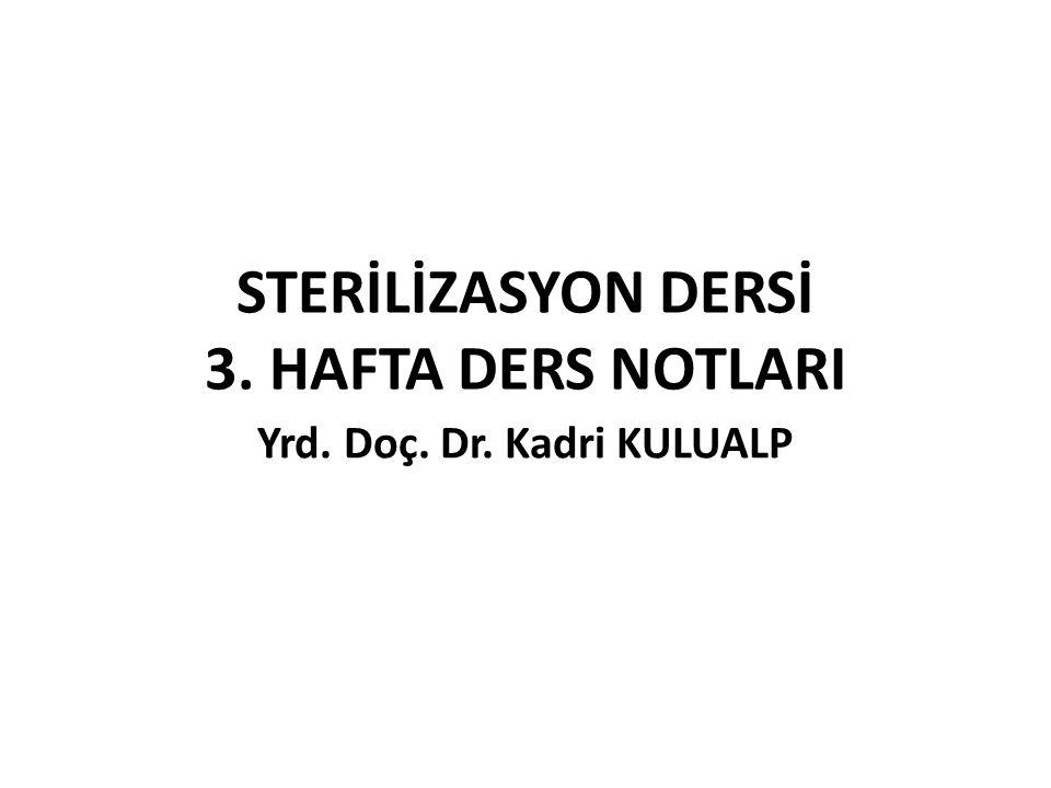 STERİLİZASYON DERSİ 3. HAFTA DERS NOTLARI Yrd. Doç. Dr. Kadri KULUALP
