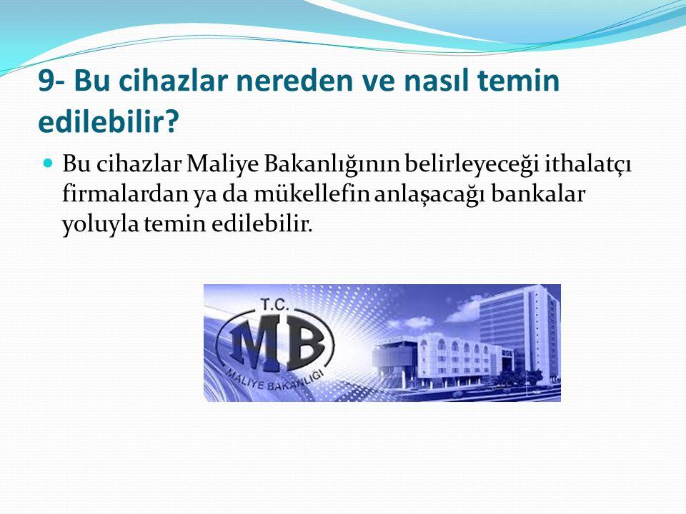 9- Bu cihazlar nereden ve nasıl temin edilebilir? Bu cihazlar Maliye Bakanlığının belirleyeceği ithalatçı firmalardan ya da mükellefin anlaşacağı bank