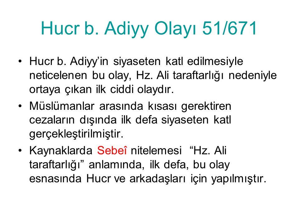 Hucr b. Adiyy Olayı 51/671 Hucr b. Adiyy'in siyaseten katl edilmesiyle neticelenen bu olay, Hz. Ali taraftarlığı nedeniyle ortaya çıkan ilk ciddi olay