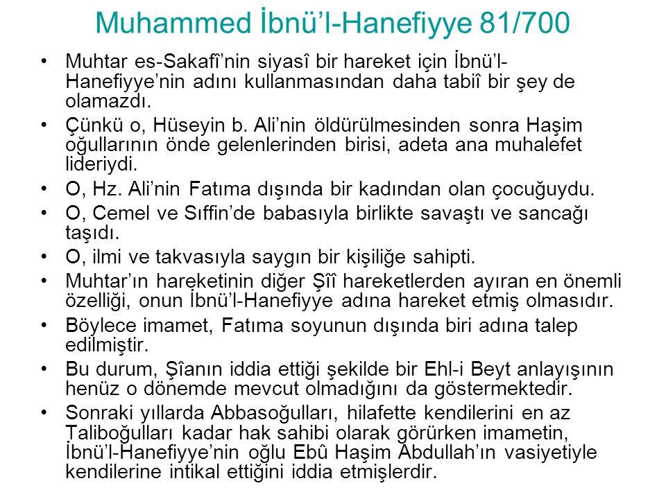 Muhammed İbnü'l-Hanefiyye 81/700 Muhtar es-Sakafî'nin siyasî bir hareket için İbnü'l- Hanefiyye'nin adını kullanmasından daha tabiî bir şey de olamazdı.