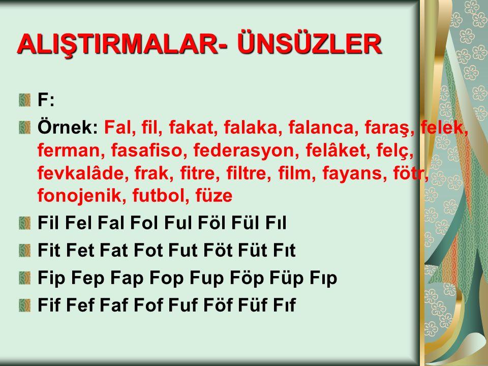 F: Örnek: Fal, fil, fakat, falaka, falanca, faraş, felek, ferman, fasafiso, federasyon, felâket, felç, fevkalâde, frak, fitre, filtre, film, fayans, f