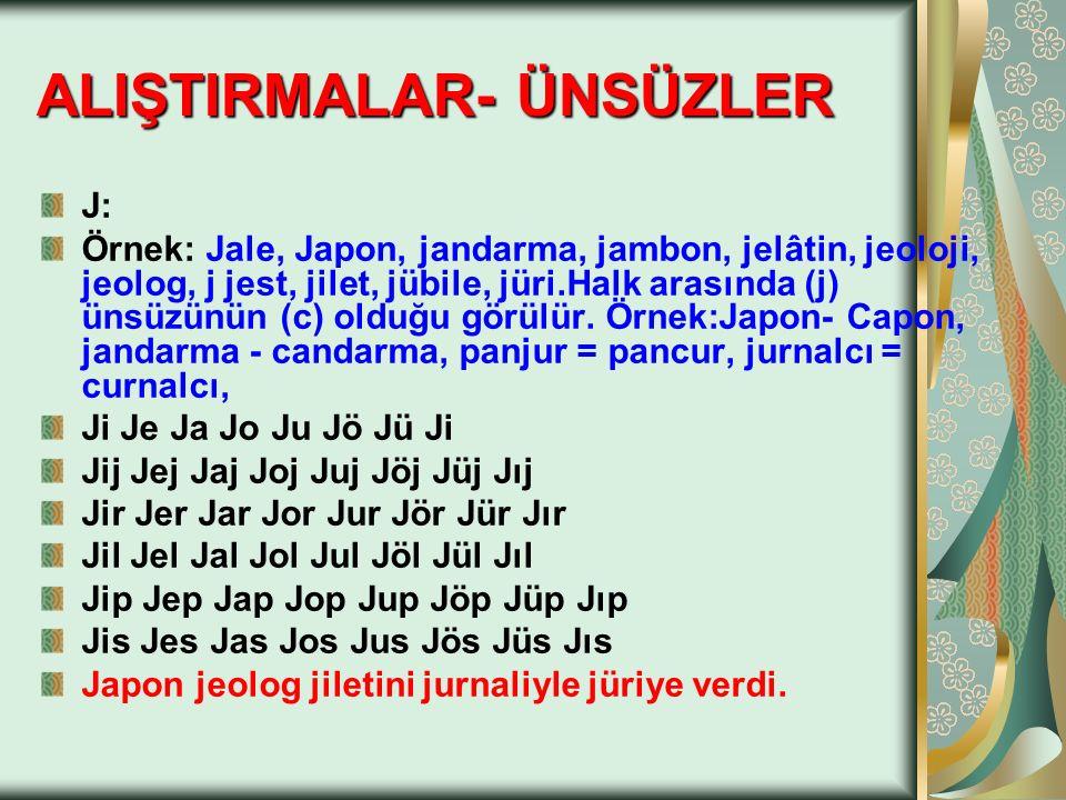 J: Örnek: Jale, Japon, jandarma, jambon, jelâtin, jeoloji, jeolog, j jest, jilet, jübile, jüri.Halk arasında (j) ünsüzünün (c) olduğu görülür. Örnek:J