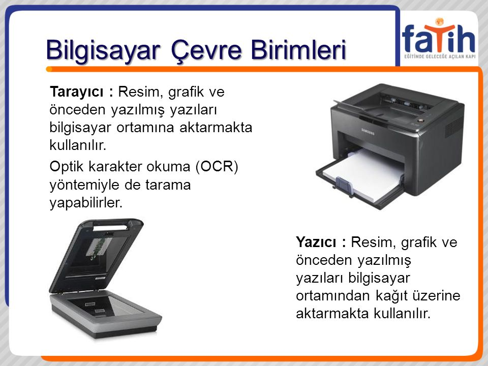 Bilgisayar Çevre Birimleri Yazıcı : Resim, grafik ve önceden yazılmış yazıları bilgisayar ortamından kağıt üzerine aktarmakta kullanılır. Tarayıcı : R