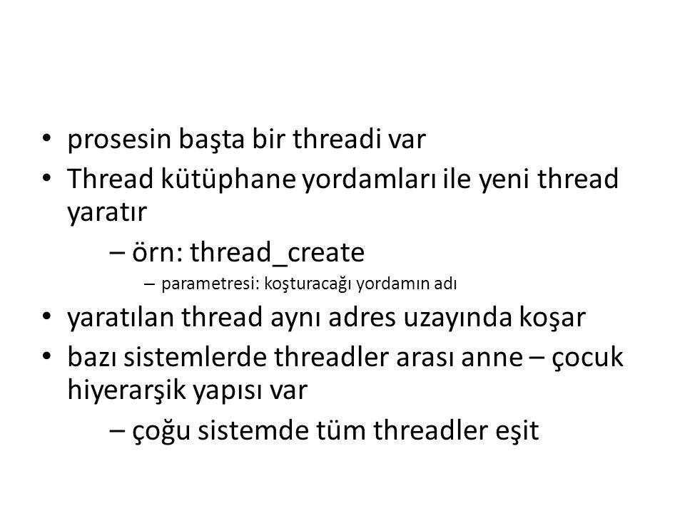 prosesin başta bir threadi var Thread kütüphane yordamları ile yeni thread yaratır – örn: thread_create – parametresi: koşturacağı yordamın adı yaratılan thread aynı adres uzayında koşar bazı sistemlerde threadler arası anne – çocuk hiyerarşik yapısı var – çoğu sistemde tüm threadler eşit