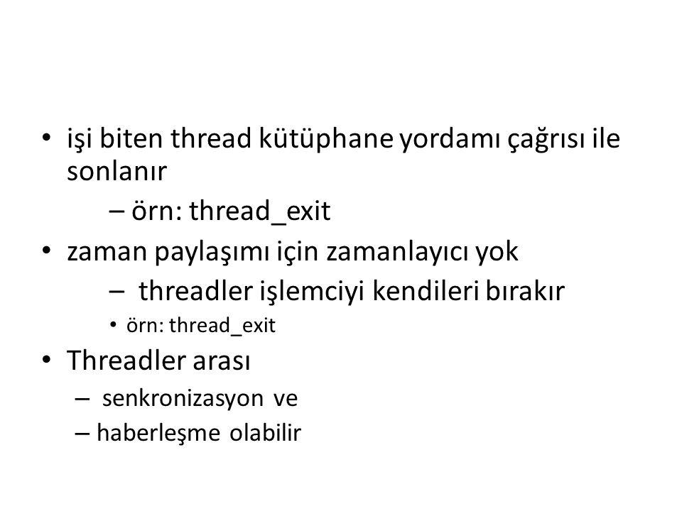 işi biten thread kütüphane yordamı çağrısı ile sonlanır – örn: thread_exit zaman paylaşımı için zamanlayıcı yok – threadler işlemciyi kendileri bırakır örn: thread_exit Threadler arası – senkronizasyon ve – haberleşme olabilir