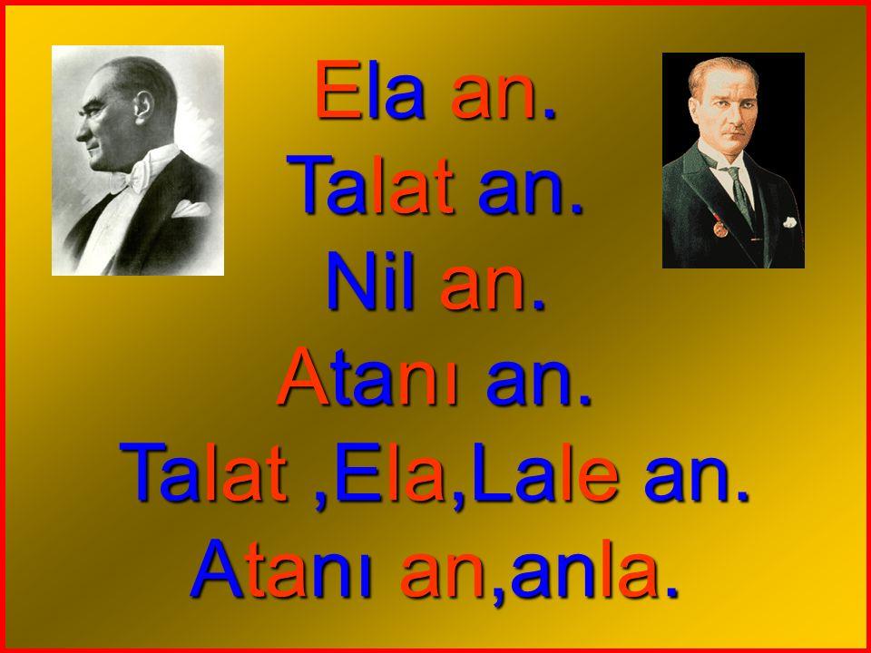 Ela an. Talat an. Nil an. Atanı an. Talat,Ela,Lale an. Atanı an,anla.