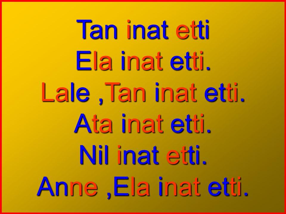 Tan inat etti Ela inat etti. Lale,Tan inat etti. Ata inat etti. Nil inat etti. Anne,Ela inat etti.