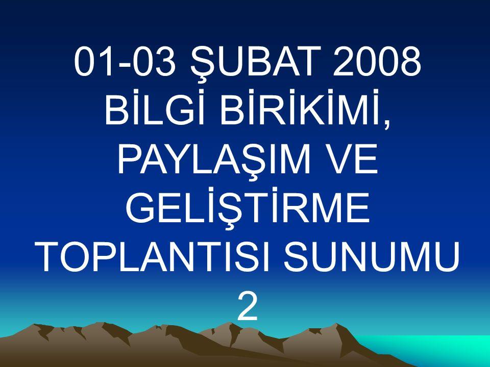 01-03 ŞUBAT 2008 BİLGİ BİRİKİMİ, PAYLAŞIM VE GELİŞTİRME TOPLANTISI SUNUMU 2