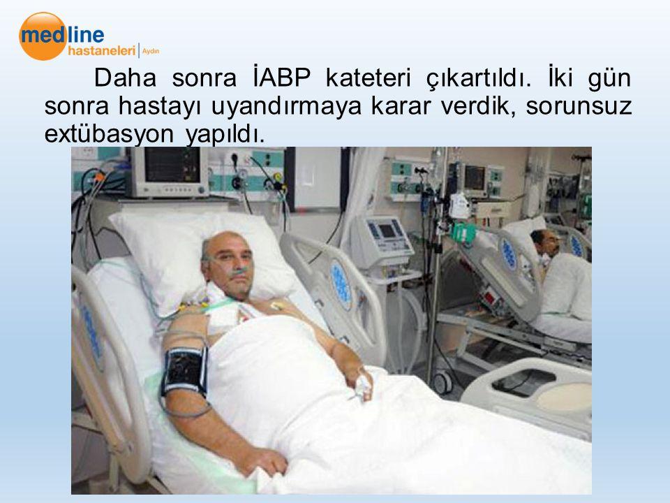 Daha sonra İABP kateteri çıkartıldı. İki gün sonra hastayı uyandırmaya karar verdik, sorunsuz extübasyon yapıldı.