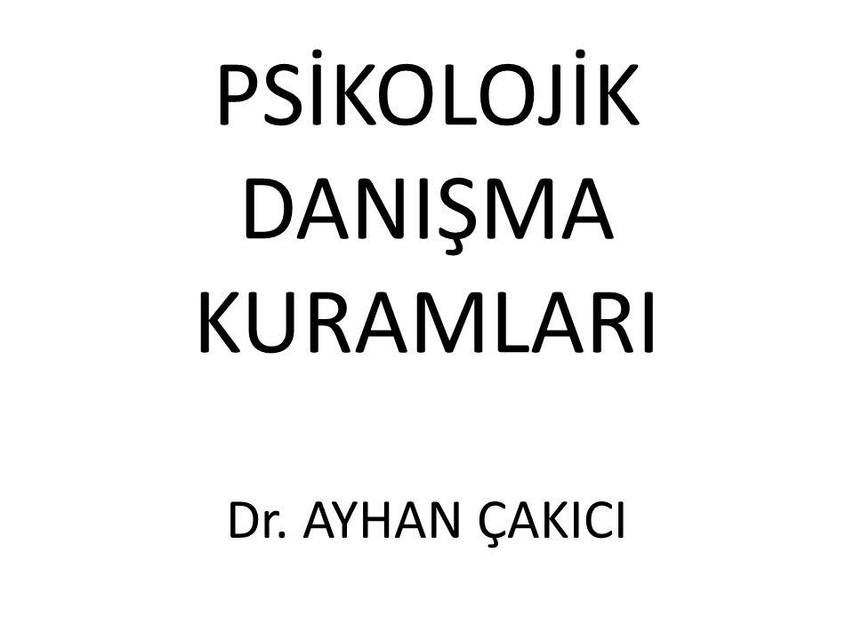 PSİKOLOJİK DANIŞMA KURAMLARI Dr. AYHAN ÇAKICI