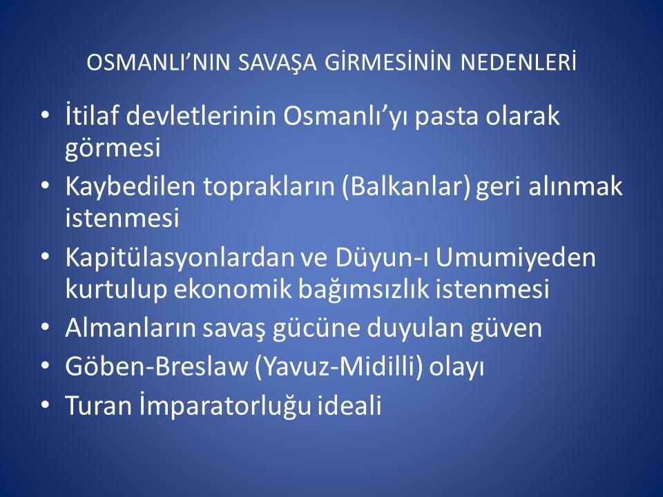 OSMANLI'NIN SAVAŞA GİRMESİNİN NEDENLERİ İtilaf devletlerinin Osmanlı'yı pasta olarak görmesi Kaybedilen toprakların (Balkanlar) geri alınmak istenmesi