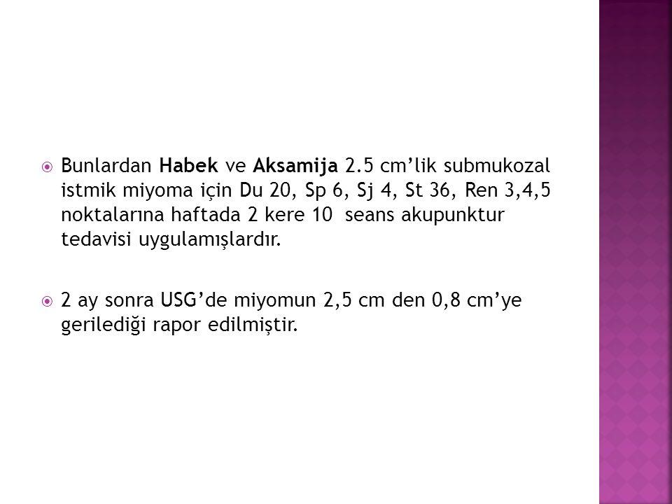  Bunlardan Habek ve Aksamija 2.5 cm'lik submukozal istmik miyoma için Du 20, Sp 6, Sj 4, St 36, Ren 3,4,5 noktalarına haftada 2 kere 10 seans akupunk