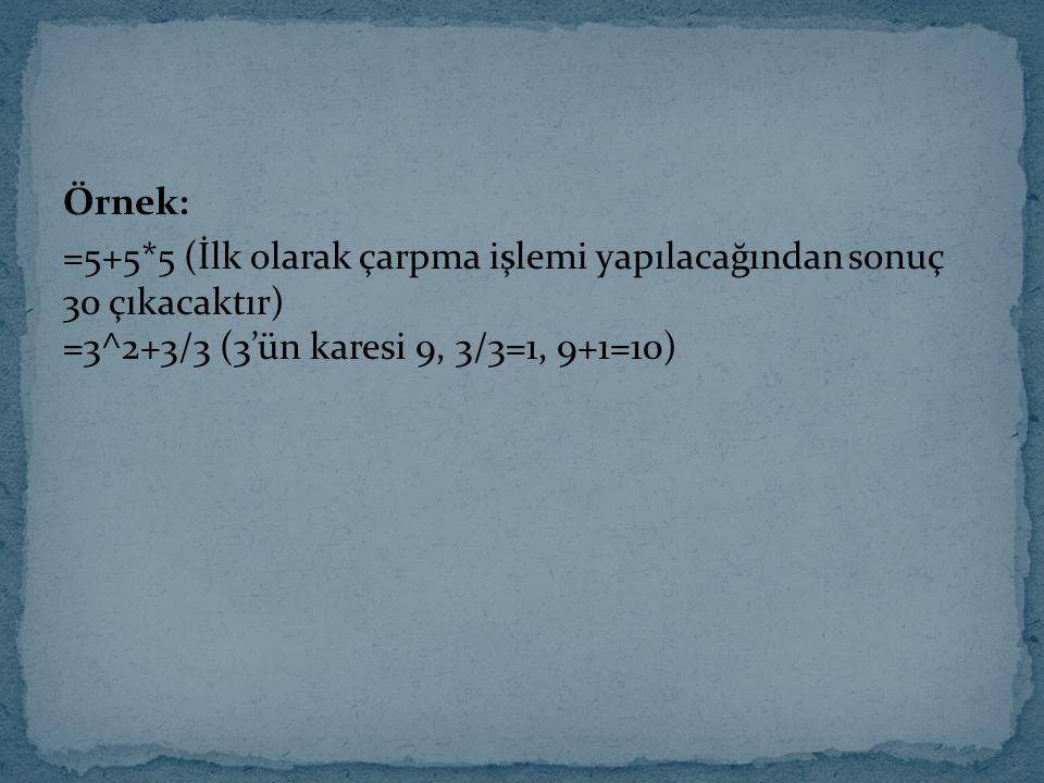 Örnek: =5+5*5 (İlk olarak çarpma işlemi yapılacağından sonuç 30 çıkacaktır) =3^2+3/3 (3'ün karesi 9, 3/3=1, 9+1=10)