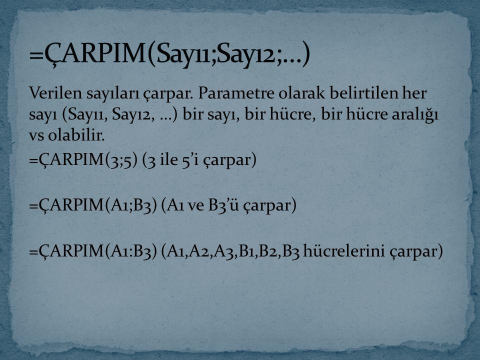 Verilen sayıları çarpar. Parametre olarak belirtilen her sayı (Sayı1, Sayı2, …) bir sayı, bir hücre, bir hücre aralığı vs olabilir. =ÇARPIM(3;5) (3 il