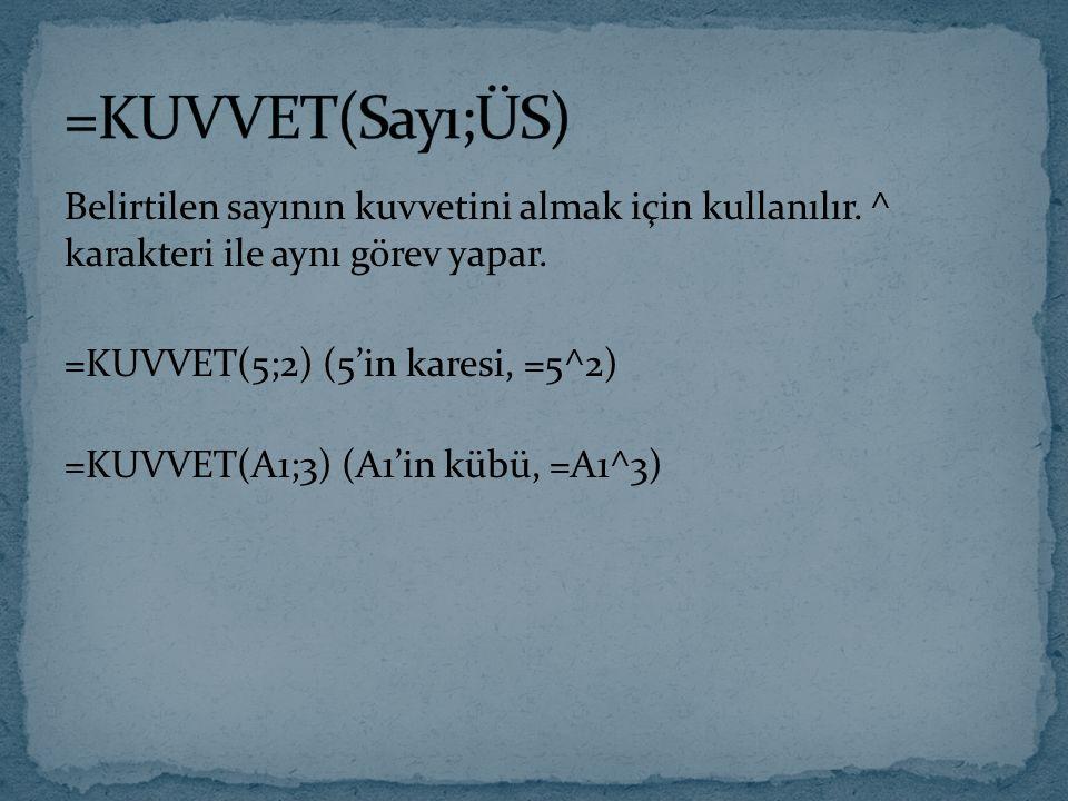 Belirtilen sayının kuvvetini almak için kullanılır. ^ karakteri ile aynı görev yapar. =KUVVET(5;2) (5'in karesi, =5^2) =KUVVET(A1;3) (A1'in kübü, =A1^