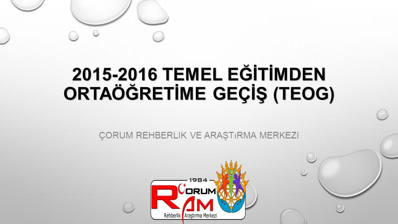 2015-2016 TEMEL EĞİTİMDEN ORTAÖĞRETİME GEÇİŞ (TEOG) 2015-2016 TEMEL EĞİTİMDEN ORTAÖĞRETİME GEÇİŞ (TEOG) ÇORUM REHBERLIK VE ARAŞTıRMA MERKEZI