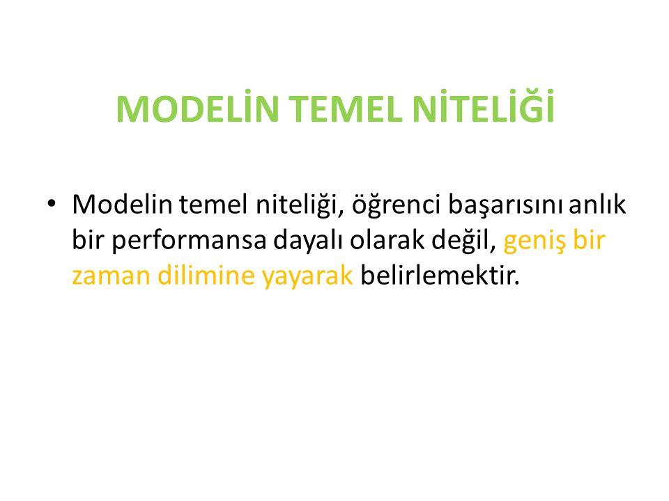 MODELİN TEMEL NİTELİĞİ Modelin temel niteliği, öğrenci başarısını anlık bir performansa dayalı olarak değil, geniş bir zaman dilimine yayarak belirlem