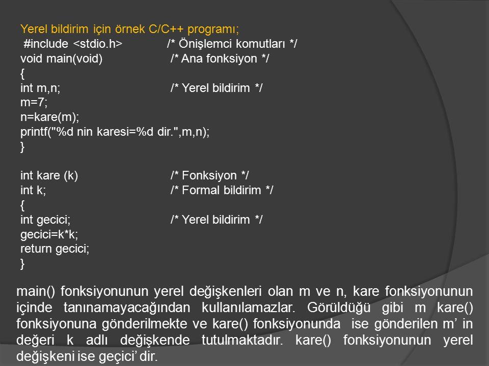 Yerel bildirim için örnek C/C++ programı; #include /* Önişlemci komutları */ void main(void) /* Ana fonksiyon */ { int m,n; /* Yerel bildirim */ m=7; n=kare(m); printf( %d nin karesi=%d dir. ,m,n); } int kare (k) /* Fonksiyon */ int k; /* Formal bildirim */ { int gecici; /* Yerel bildirim */ gecici=k*k; return gecici; } main() fonksiyonunun yerel değişkenleri olan m ve n, kare fonksiyonunun içinde tanınamayacağından kullanılamazlar.