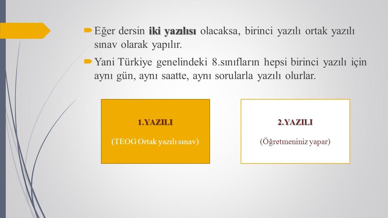 2.YAZILI (Öğretmeniniz yapar)1.YAZILI (TEOG Ortak yazılı sınav) iki yazılısı  Eğer dersin iki yazılısı olacaksa, birinci yazılı ortak yazılı sınav olarak yapılır.
