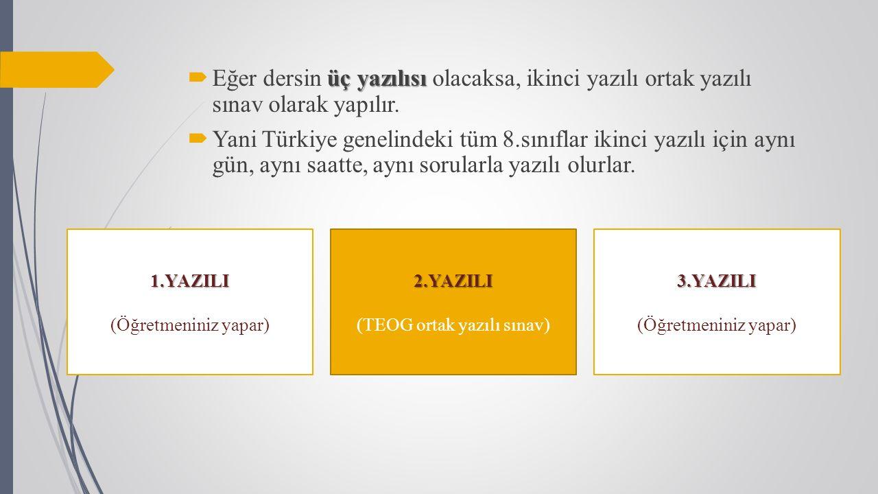 2.YAZILI (TEOG ortak yazılı sınav)1.YAZILI (Öğretmeniniz yapar) üç yazılısı  Eğer dersin üç yazılısı olacaksa, ikinci yazılı ortak yazılı sınav olarak yapılır.