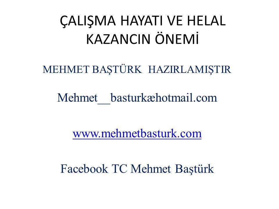 ÇALIŞMA HAYATI VE HELAL KAZANCIN ÖNEMİ MEHMET BAŞTÜRK HAZIRLAMIŞTIR Mehmet__basturkæhotmail.com www.mehmetbasturk.com Facebook TC Mehmet Baştürk