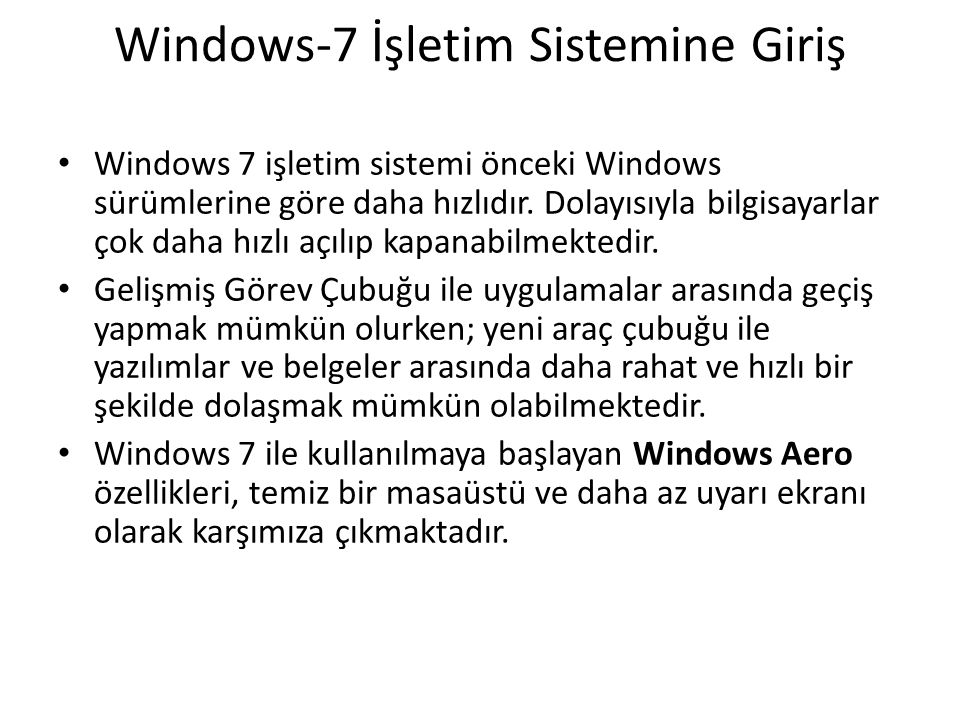 Windows-7 İşletim Sistemine Giriş Windows 7 işletim sistemi önceki Windows sürümlerine göre daha hızlıdır. Dolayısıyla bilgisayarlar çok daha hızlı aç