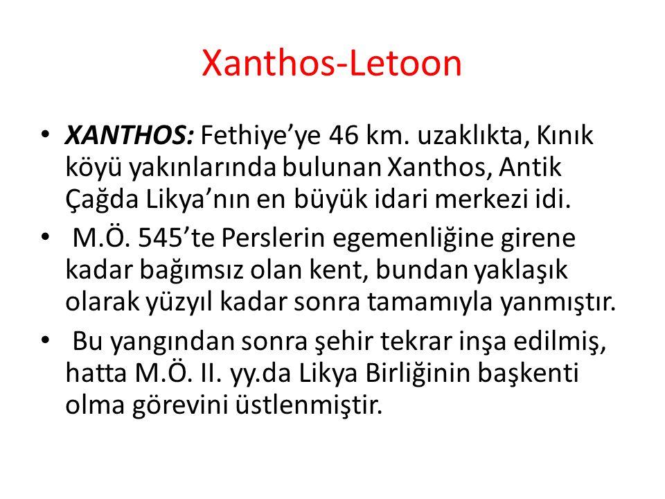 Xanthos-Letoon XANTHOS: Fethiye'ye 46 km. uzaklıkta, Kınık köyü yakınlarında bulunan Xanthos, Antik Çağda Likya'nın en büyük idari merkezi idi. M.Ö. 5