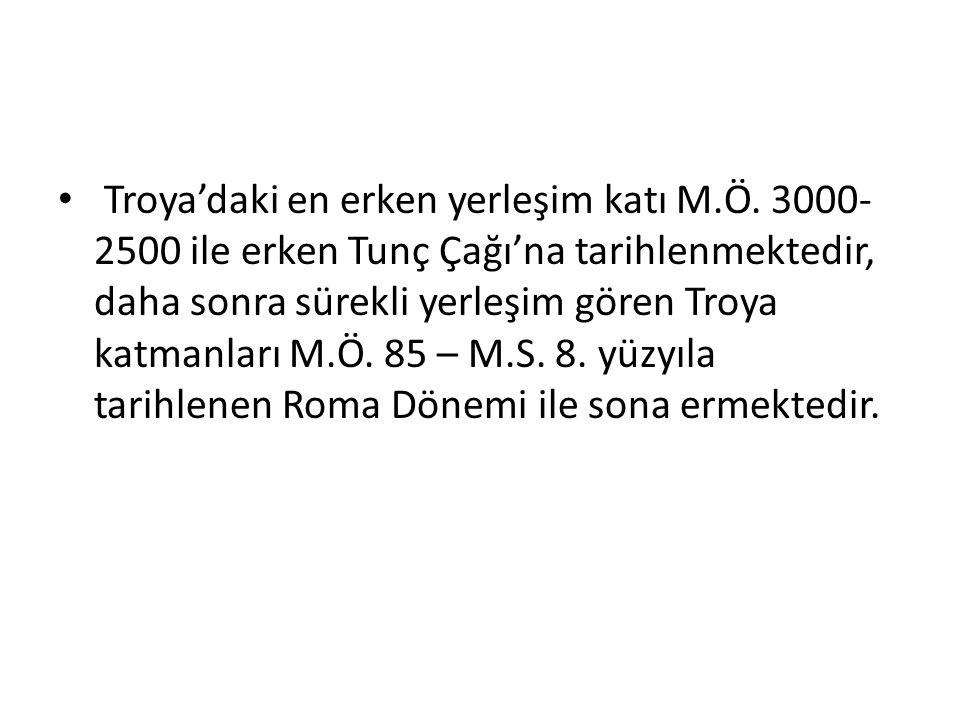 Troya'daki en erken yerleşim katı M.Ö. 3000- 2500 ile erken Tunç Çağı'na tarihlenmektedir, daha sonra sürekli yerleşim gören Troya katmanları M.Ö. 85