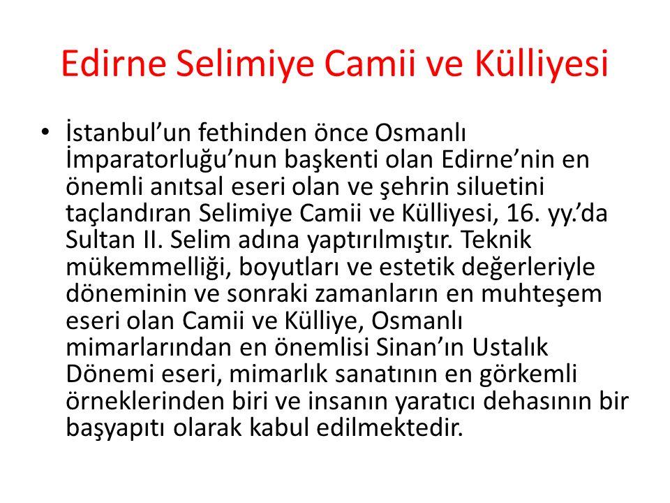 Edirne Selimiye Camii ve Külliyesi İstanbul'un fethinden önce Osmanlı İmparatorluğu'nun başkenti olan Edirne'nin en önemli anıtsal eseri olan ve şehrin siluetini taçlandıran Selimiye Camii ve Külliyesi, 16.