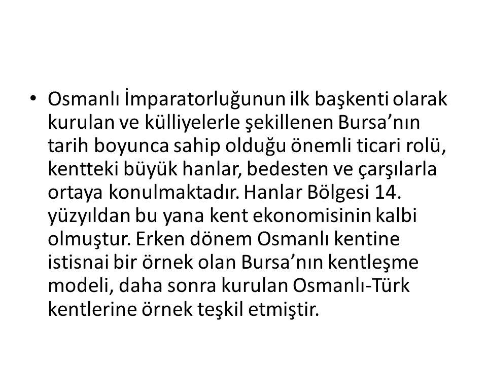 Osmanlı İmparatorluğunun ilk başkenti olarak kurulan ve külliyelerle şekillenen Bursa'nın tarih boyunca sahip olduğu önemli ticari rolü, kentteki büyük hanlar, bedesten ve çarşılarla ortaya konulmaktadır.