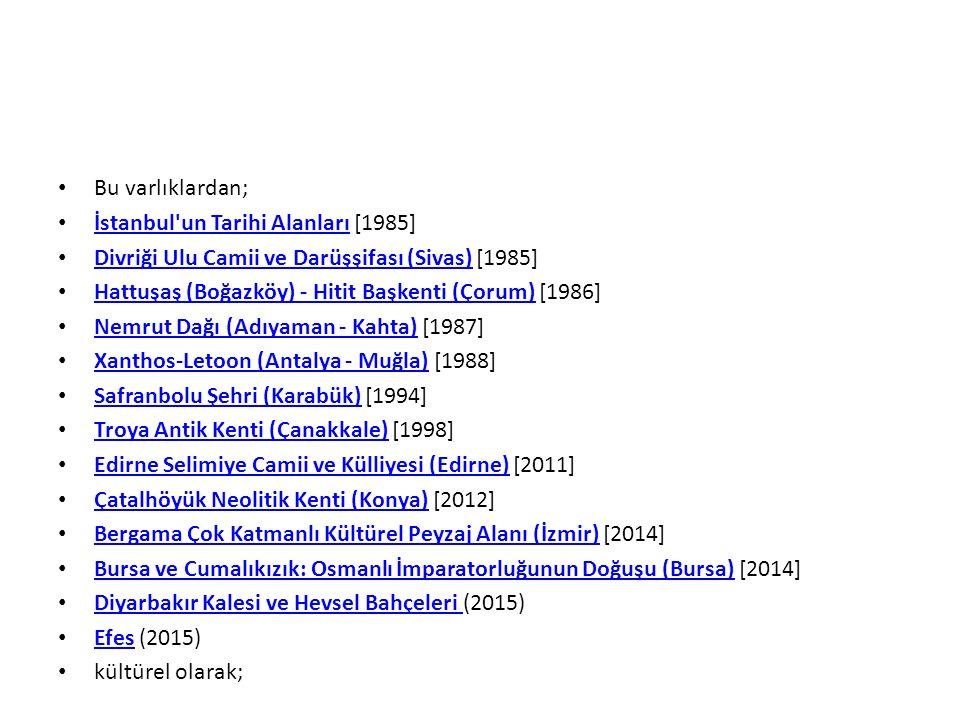 Bu varlıklardan; İstanbul un Tarihi Alanları [1985] İstanbul un Tarihi Alanları Divriği Ulu Camii ve Darüşşifası (Sivas) [1985] Divriği Ulu Camii ve Darüşşifası (Sivas) Hattuşaş (Boğazköy) - Hitit Başkenti (Çorum) [1986] Hattuşaş (Boğazköy) - Hitit Başkenti (Çorum) Nemrut Dağı (Adıyaman - Kahta) [1987] Nemrut Dağı (Adıyaman - Kahta) Xanthos-Letoon (Antalya - Muğla) [1988] Xanthos-Letoon (Antalya - Muğla) Safranbolu Şehri (Karabük) [1994] Safranbolu Şehri (Karabük) Troya Antik Kenti (Çanakkale) [1998] Troya Antik Kenti (Çanakkale) Edirne Selimiye Camii ve Külliyesi (Edirne) [2011] Edirne Selimiye Camii ve Külliyesi (Edirne) Çatalhöyük Neolitik Kenti (Konya) [2012] Çatalhöyük Neolitik Kenti (Konya) Bergama Çok Katmanlı Kültürel Peyzaj Alanı (İzmir) [2014] Bergama Çok Katmanlı Kültürel Peyzaj Alanı (İzmir) Bursa ve Cumalıkızık: Osmanlı İmparatorluğunun Doğuşu (Bursa) [2014] Bursa ve Cumalıkızık: Osmanlı İmparatorluğunun Doğuşu (Bursa) Diyarbakır Kalesi ve Hevsel Bahçeleri (2015) Diyarbakır Kalesi ve Hevsel Bahçeleri Efes (2015) Efes kültürel olarak;