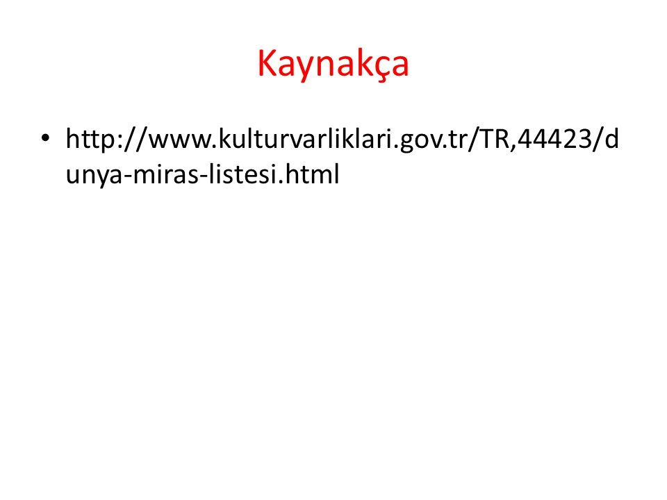 Kaynakça http://www.kulturvarliklari.gov.tr/TR,44423/d unya-miras-listesi.html