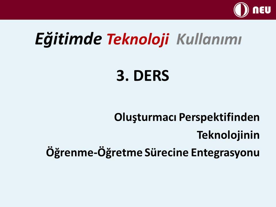 3. DERS Oluşturmacı Perspektifinden Teknolojinin Öğrenme-Öğretme Sürecine Entegrasyonu Eğitimde Teknoloji Kullanımı