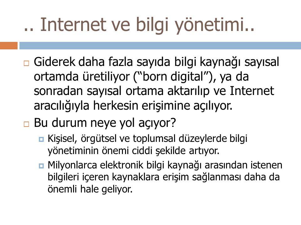 """.. Internet ve bilgi yönetimi..  Giderek daha fazla sayıda bilgi kaynağı sayısal ortamda üretiliyor (""""born digital""""), ya da sonradan sayısal ortama a"""