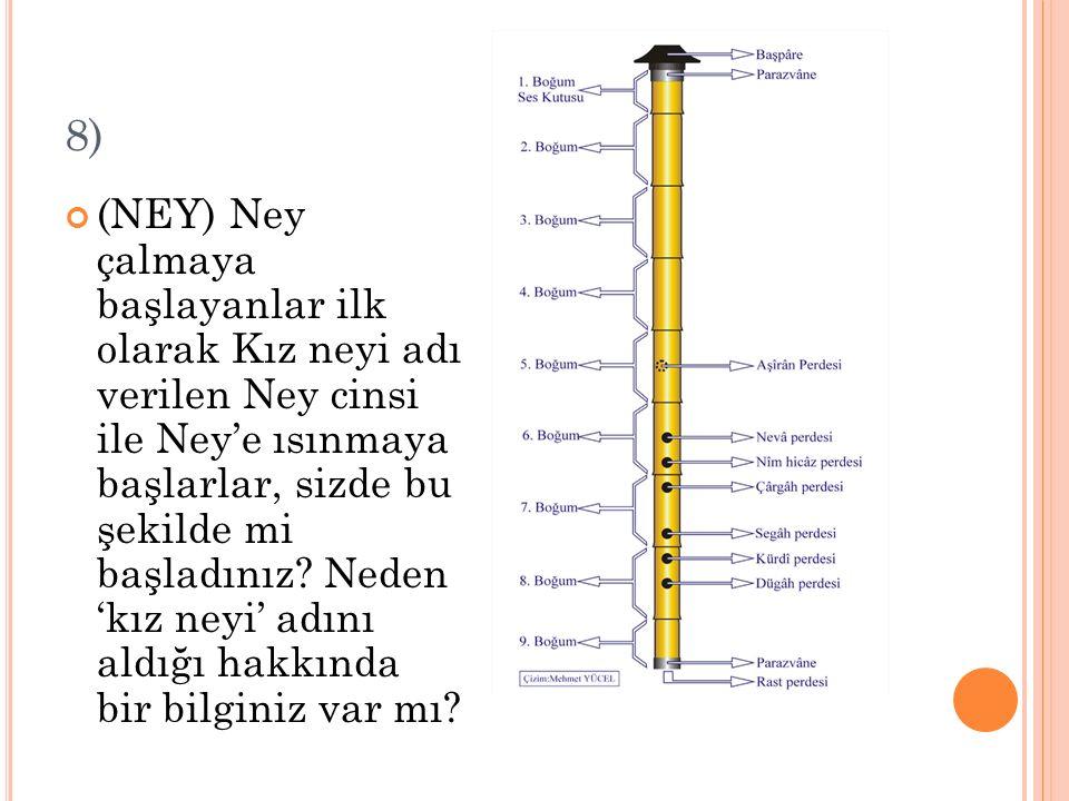 8) (NEY) Ney çalmaya başlayanlar ilk olarak Kız neyi adı verilen Ney cinsi ile Ney'e ısınmaya başlarlar, sizde bu şekilde mi başladınız? Neden 'kız ne