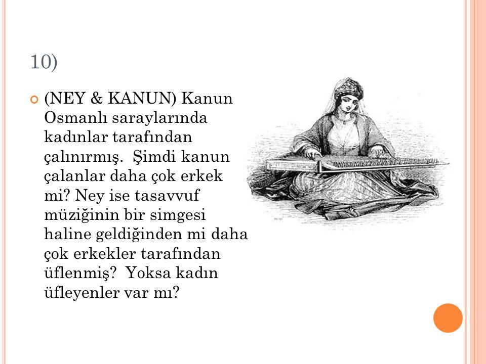 10) (NEY & KANUN) Kanun Osmanlı saraylarında kadınlar tarafından çalınırmış. Şimdi kanun çalanlar daha çok erkek mi? Ney ise tasavvuf müziğinin bir si