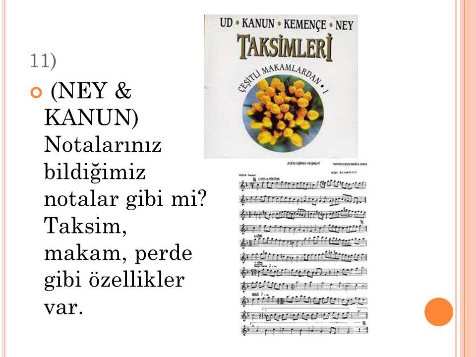 11) (NEY & KANUN) Notalarınız bildiğimiz notalar gibi mi? Taksim, makam, perde gibi özellikler var.