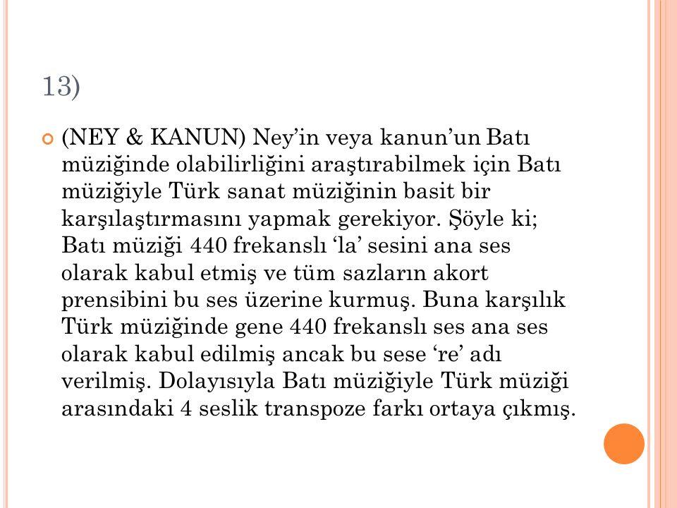 13) (NEY & KANUN) Ney'in veya kanun'un Batı müziğinde olabilirliğini araştırabilmek için Batı müziğiyle Türk sanat müziğinin basit bir karşılaştırması