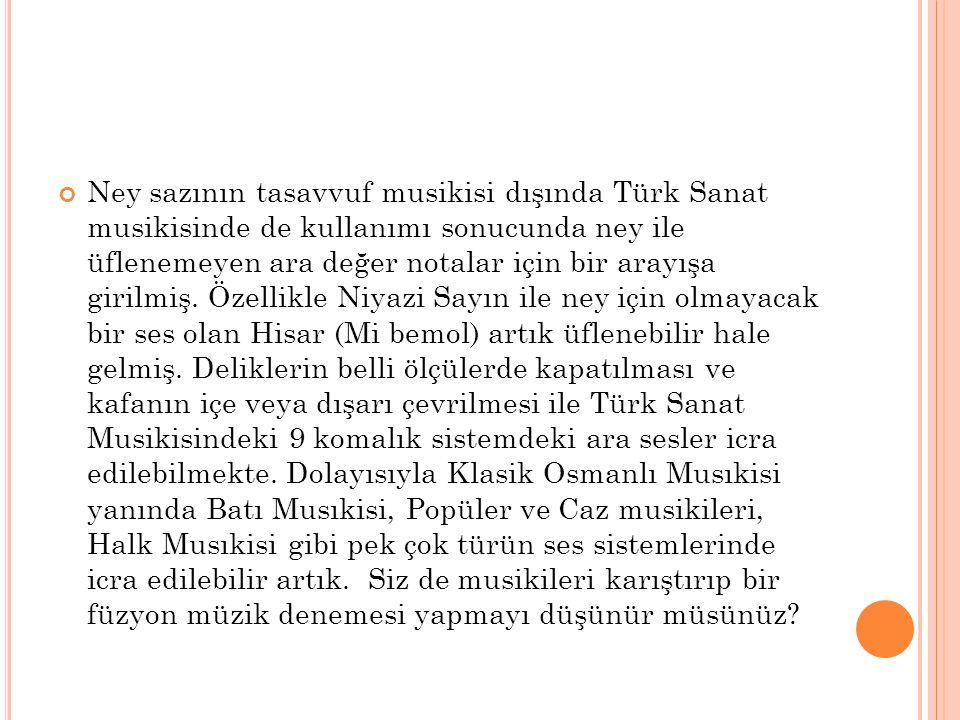 Ney sazının tasavvuf musikisi dışında Türk Sanat musikisinde de kullanımı sonucunda ney ile üflenemeyen ara değer notalar için bir arayışa girilmiş. Ö
