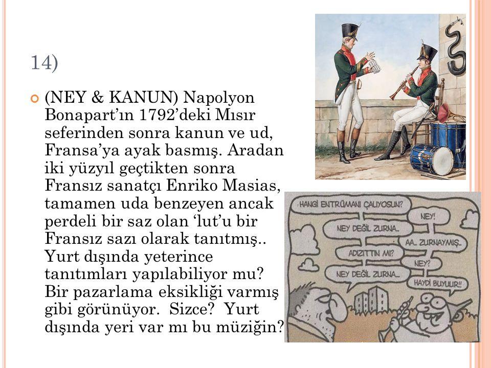 14) (NEY & KANUN) Napolyon Bonapart'ın 1792'deki Mısır seferinden sonra kanun ve ud, Fransa'ya ayak basmış. Aradan iki yüzyıl geçtikten sonra Fransız