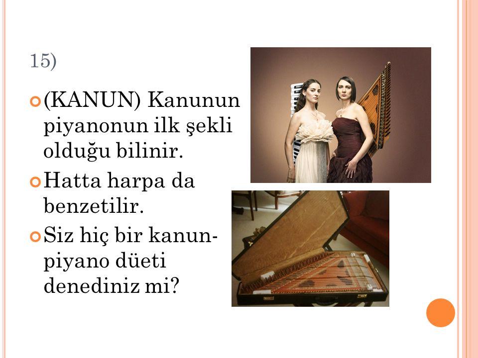 15) (KANUN) Kanunun piyanonun ilk şekli olduğu bilinir. Hatta harpa da benzetilir. Siz hiç bir kanun- piyano düeti denediniz mi?