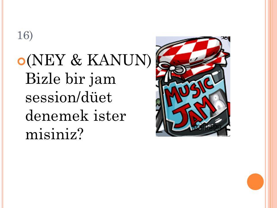 16) (NEY & KANUN) Bizle bir jam session/düet denemek ister misiniz?