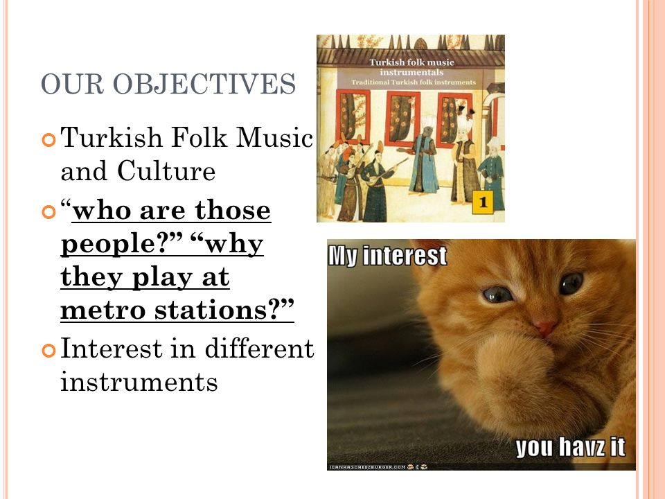 """OUR OBJECTIVES Turkish Folk Music and Culture """" who are those people?"""" """"why they play at metro stations?"""" Interest in different instruments"""