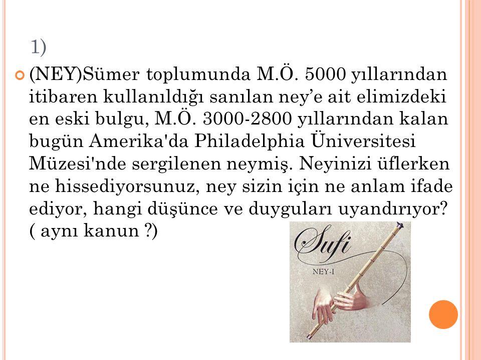 1) (NEY)Sümer toplumunda M.Ö. 5000 yıllarından itibaren kullanıldığı sanılan ney'e ait elimizdeki en eski bulgu, M.Ö. 3000-2800 yıllarından kalan bugü
